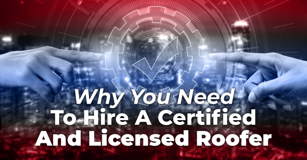 Why You Need To Hire A Certified And Licensed Roofer