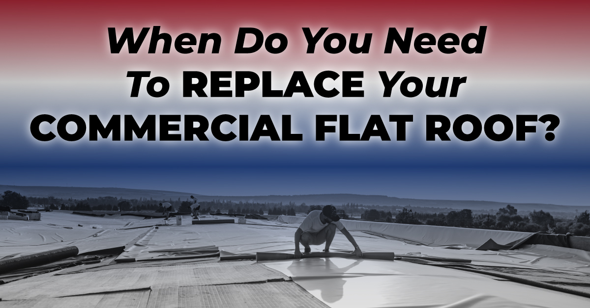 When Do You Need To Replace Your Commercial Flat Roof?